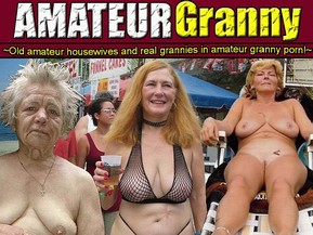 Amateur Granny: Meet amateur grannies! Their bodies are wrinkled and fat, but their sexual experience is great and unique!